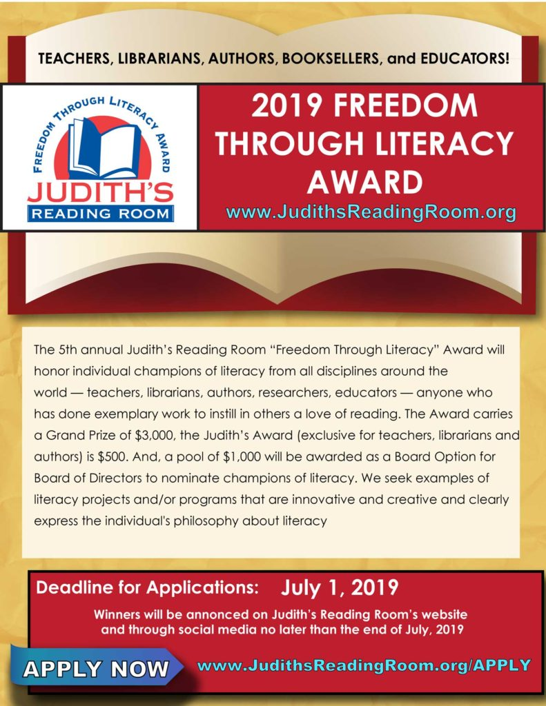 "The 5th annual Judith's Reading Room ""Freedom Through Literacy"" Award will honor individual champions of literacy from all disciplines around theworld — teachers, librarians, authors, researchers, educators — anyone who has done exemplary work to instill in others a love of reading. The Award carries a Grand Prize of $3,000, the Judith's Award (exclusive for teachers, librarians and authors) is $500. And, a pool of $1,000 will be awarded as a Board Option for Board of Directors to nominate champions of literacy. We seek examples of literacy projects and/or programs that are innovative and creative and clearlyexpress the individual's philosophy about literacy."